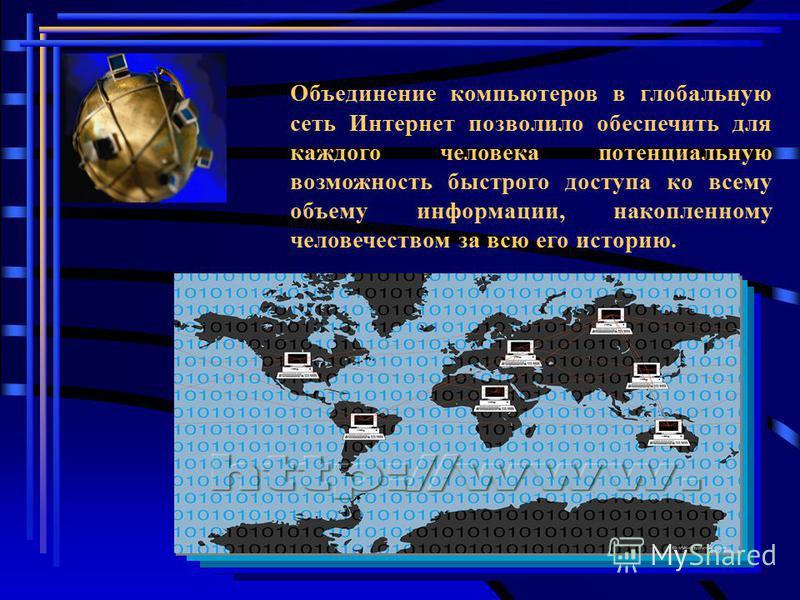 Объединение компьютеров в глобальную сеть Интернет позволило обеспечить для каждого человека потенциальную возможность быстрого доступа ко всему объему информации, накопленному человечеством за всю его историю.