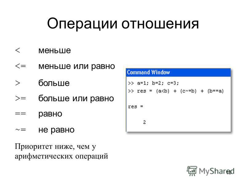 16 Операции отношения < меньше <= меньше или равно > больше >= больше или равно == равно ~= не равно Приоритет ниже, чем у арифметических операций