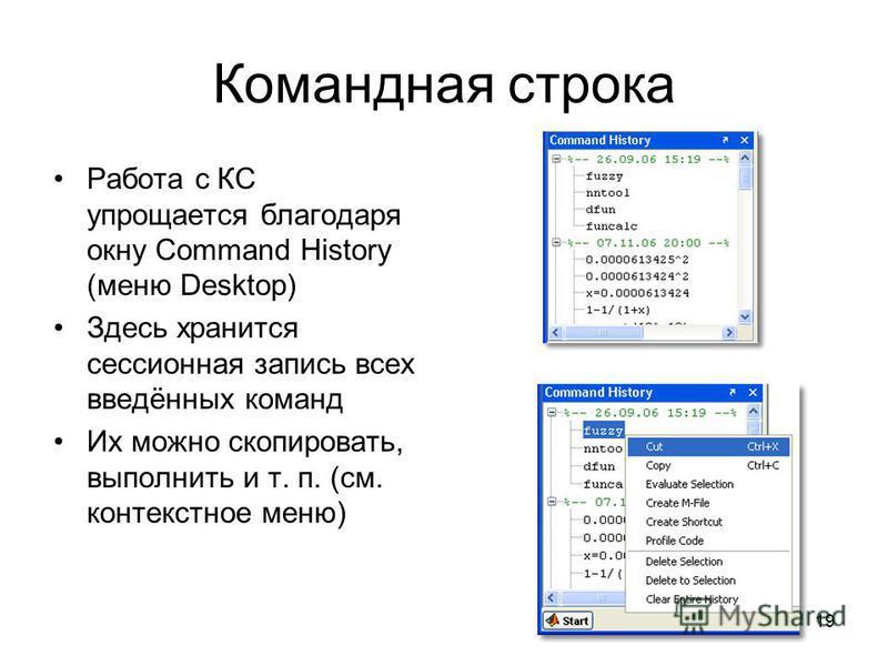 19 Командная строка Работа с КС упрощается благодаря окну Command History (меню Desktop) Здесь хранится сессионная запись всех введённых команд Их можно скопировать, выполнить и т. п. (см. контекстное меню)