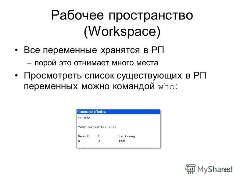 20 Рабочее пространство (Workspace) Все переменные хранятся в РП –порой это отнимает много места Просмотреть список существующих в РП переменных можно командой who :