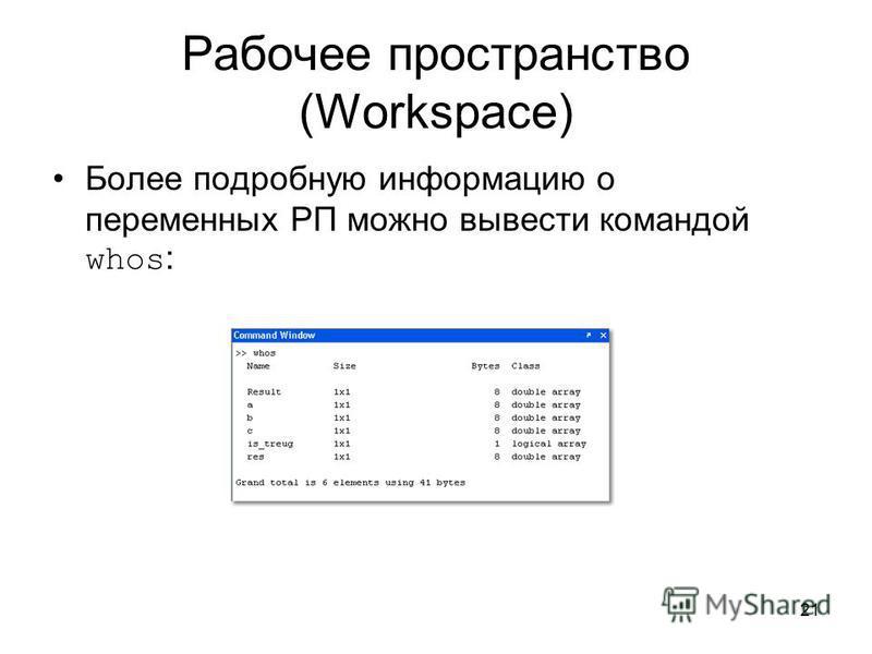 21 Рабочее пространство (Workspace) Более подробную информацию о переменных РП можно вывести командой whos :