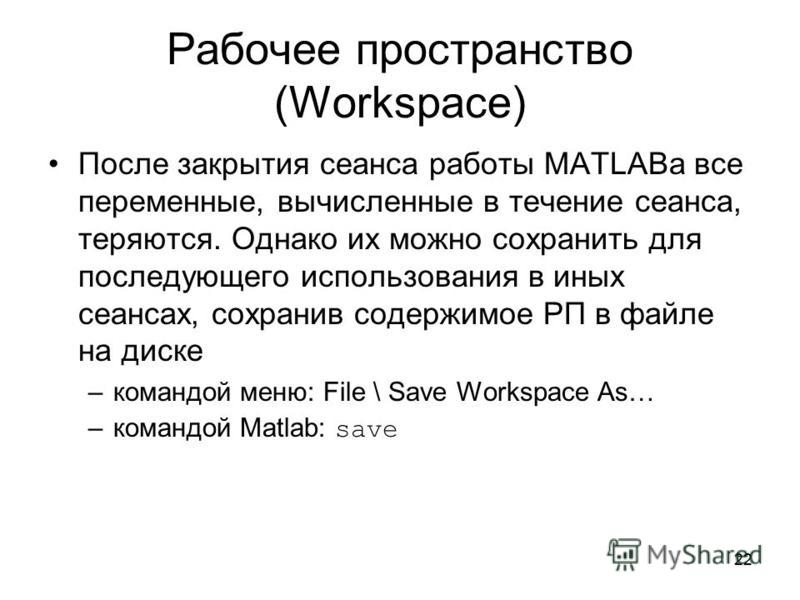22 Рабочее пространство (Workspace) После закрытия сеанса работы MATLABа все переменные, вычисленные в течение сеанса, теряются. Однако их можно сохранить для последующего использования в иных сеансах, сохранив содержимое РП в файле на диске –командо