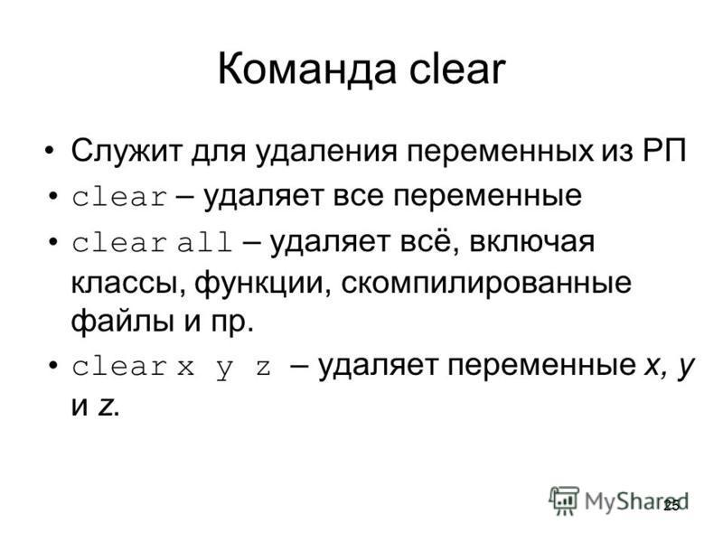 25 Команда clear Служит для удаления переменных из РП clear – удаляет все переменные clear all – удаляет всё, включая классы, функции, скомпилированные файлы и пр. clear x y z – удаляет переменные x, y и z.