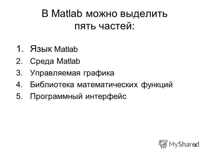4 В Matlab можно выделить пять частей: 1. Язык Matlab 2. Среда Matlab 3. Управляемая графика 4. Библиотека математических функций 5. Программный интерфейс