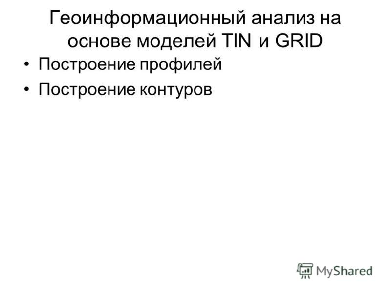 Геоинформационный анализ на основе моделей TIN и GRID Построение профилей Построение контуров