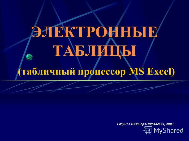 ЭЛЕКТРОННЫЕ ТАБЛИЦЫ (табличный процессор MS Excel) Разумов Виктор Николаевич, 2003