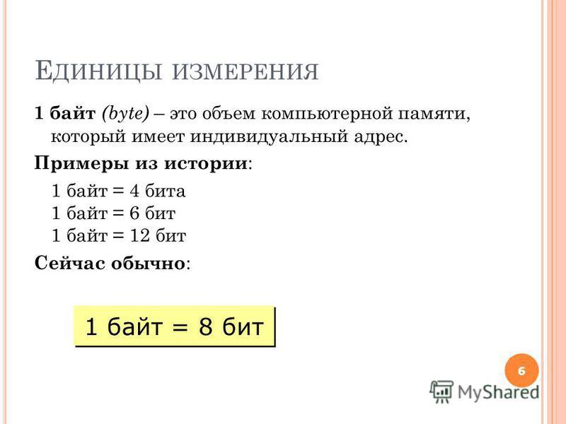 Е ДИНИЦЫ ИЗМЕРЕНИЯ 1 байт (byte) – это объем компьютерной памяти, который имеет индивидуальный адрес. Примеры из истории : 1 байт = 4 бита 1 байт = 6 бит 1 байт = 12 бит Сейчас обычно : 6 1 байт = 8 бит