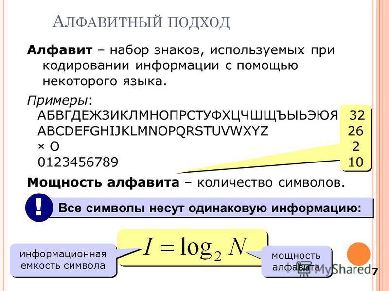 7 Алфавит – набор знаков, используемых при кодировании информации с помощью некоторого языка. Примеры: АБВГДЕЖЗИКЛМНОПРС Т УФХЦЧШЩЪЫЬЭЮЯ 32 ABCDEFGHIJKLMNOPQRSTUVWXYZ 26 × O 2 0123456789 10 Мощность алфавита – количество символов. А ЛФАВИТНЫЙ ПОДХОД