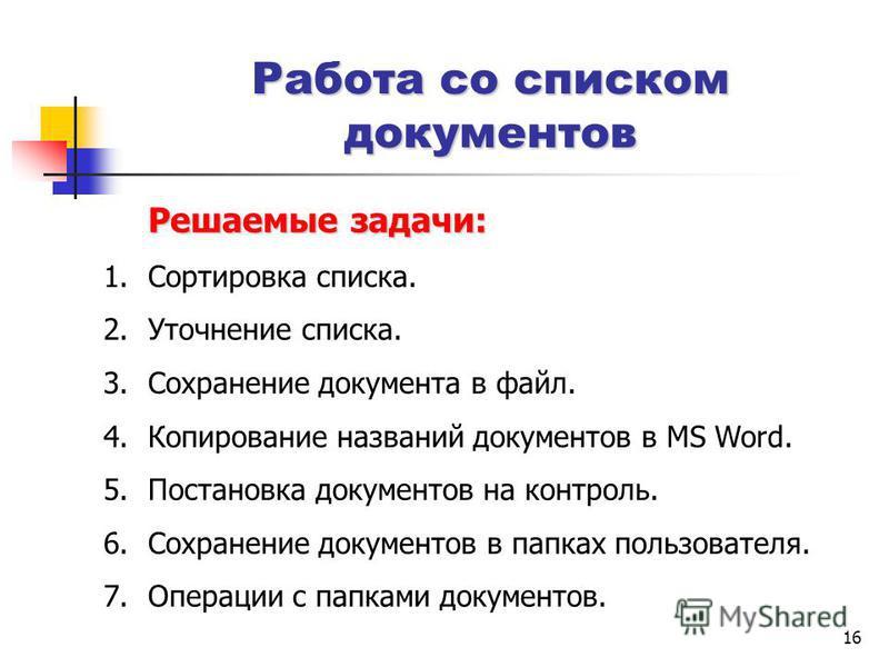 16 Работа со списком документов Решаемые задачи: 1. Сортировка списка. 2. Уточнение списка. 3. Сохранение документа в файл. 4. Копирование названий документов в MS Word. 5. Постановка документов на контроль. 6. Сохранение документов в папках пользова