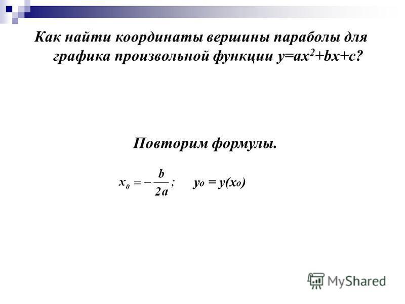 Как найти координаты вершины параболы для графика произвольной функции у=ах 2 +bх+с? Повторим формулы. у o = у(х o )
