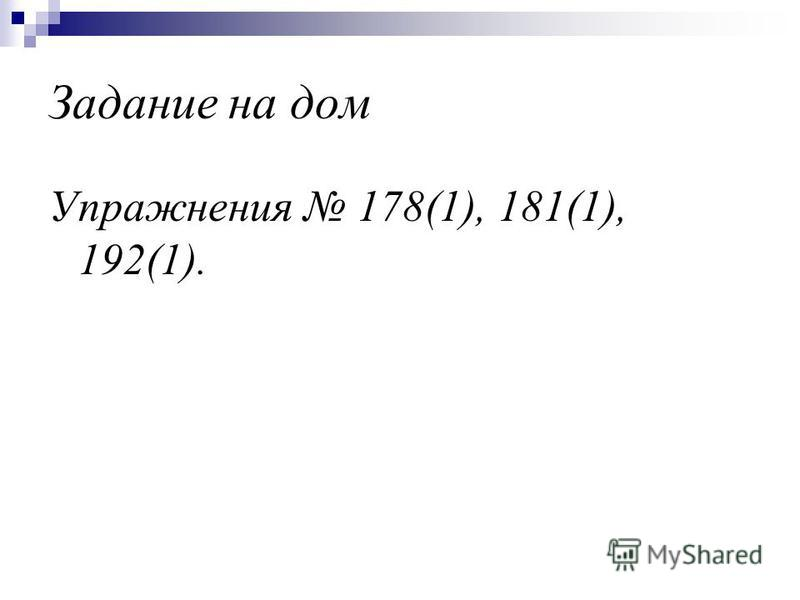 Задание на дом Упражнения 178(1), 181(1), 192(1).