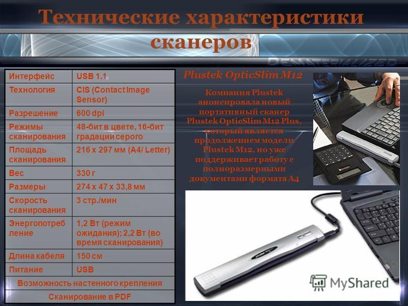 Технические характеристики сканеров Plustek OpticSlim M12 ИнтерфейсUSB 1.1 ТехнологияCIS (Contact Image Sensor) Разрешение 600 dpi Режимы сканирования 48-бит в цвете, 16-бит градации серого Площадь сканирования 216 x 297 мм (A4/ Letter) Вес 330 г Раз