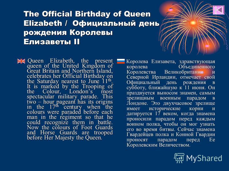 Queen Elizabeth, the present queen of the United Kingdom of Great Britain and Northern Island, celebrates her Official Birthday on the Saturday nearest to June 11 th. It is marked by the Trooping of the Colour, Londons most spectacular military parad