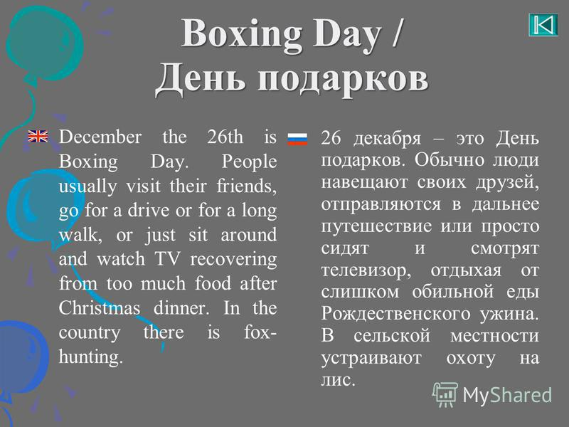 Boxing Day / День подарков December the 26th is Boxing Day. People usually visit their friends, go for a drive or for a long walk, or just sit around and watch TV recovering from too much food after Christmas dinner. In the country there is fox- hunt
