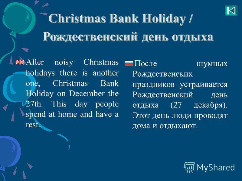 After noisy Christmas holidays there is another one, Christmas Bank Holiday on December the 27th. This day people spend at home and have a rest. После шумных Рождественских праздников устраивается Рождественский день отдыха (27 декабря). Этот день лю