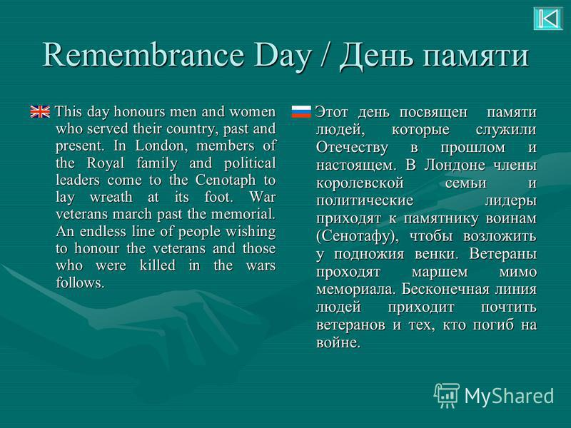 Remembrance Day / День памяти This day honours men and women who served their country, past and present. In London, members of the Royal family and political leaders come to the Cenotaph to lay wreath at its foot. War veterans march past the memorial