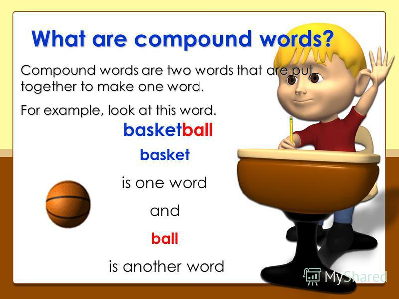 What are compound words? Compound words are two words that are put together to make one word. For example, look at this word. basketball basket is one word and ball is another word