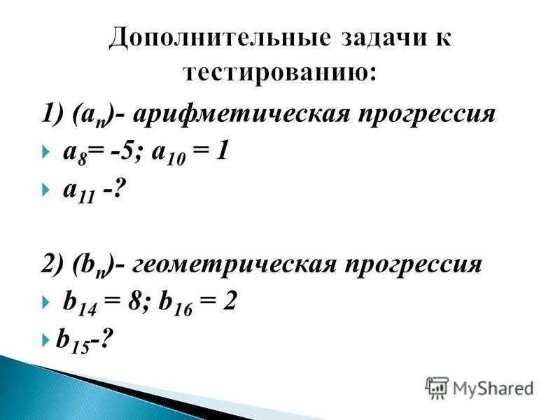 1) (a n )- арифметическая прогрессия a 8 = -5; a 10 = 1 a 11 -? 2) (b n )- геометрическая прогрессия b 14 = 8; b 16 = 2 b 15 -?
