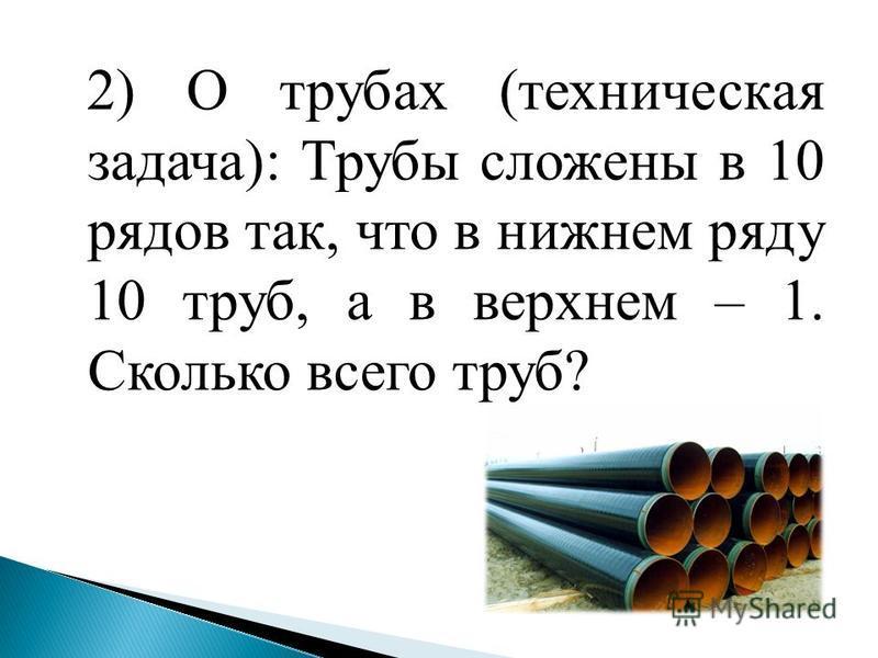 2) О трубах (техническая задача): Трубы сложены в 10 рядов так, что в нижнем ряду 10 труб, а в верхнем – 1. Сколько всего труб?
