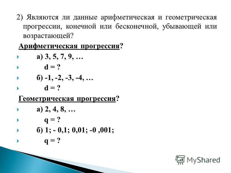 2) Являются ли данные арифметическая и геометрическая прогрессии, конечной или бесконечной, убывающей или возрастающей? Арифметическая прогрессия? а) 3, 5, 7, 9, … d = ? б) -1, -2, -3, -4, … d = ? Геометрическая прогрессия? а) 2, 4, 8, … q = ? б) 1;