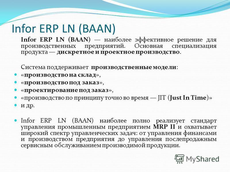 Infor ERP LN (BAAN) Infor ERP LN (BAAN) наиболее эффективное решение для производственных предприятий. Основная специализация продукта дискретное и проектное производство. Система поддерживает производственные модели: «производство на склад», «произв