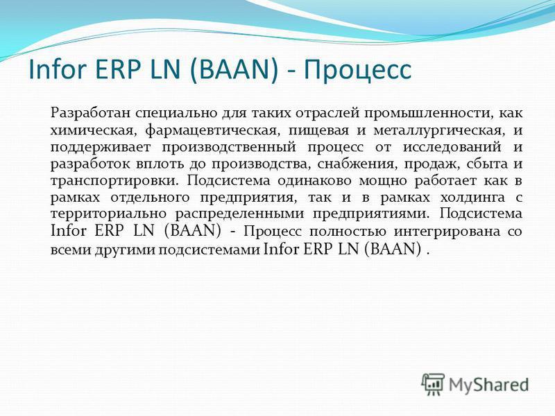 Infor ERP LN (BAAN) - Процесс Разработан специально для таких отраслей промышленности, как химическая, фармацевтическая, пищевая и металлургическая, и поддерживает производственный процесс от исследований и разработок вплоть до производства, снабжени