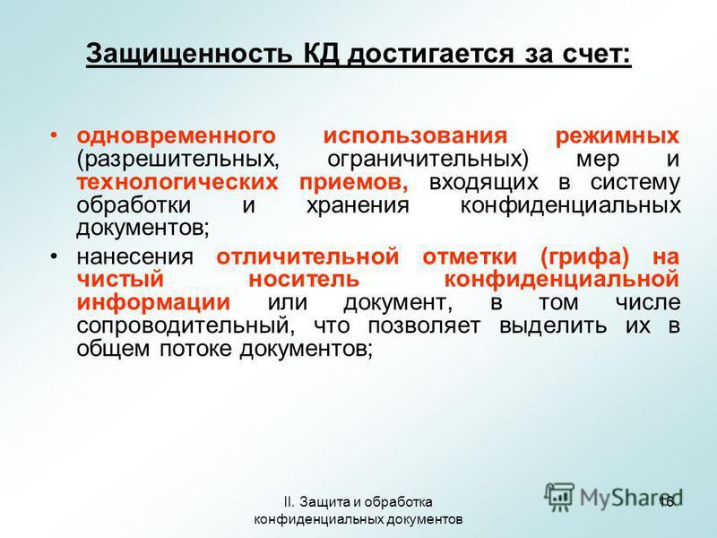 II. Защита и обработка конфиденциальных документов 16 Защищенность КД достигается за счет: одновременного использования режимных (разрешительных, ограничительных) мер и технологических приемов, входящих в систему обработки и хранения конфиденциальных