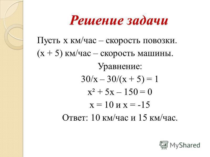 Решение задачи Пусть х км/час – скорость повозки. (х + 5) км/час – скорость машины. Уравнение: 30/х – 30/(х + 5) = 1 х² + 5 х – 150 = 0 х = 10 и х = -15 Ответ: 10 км/час и 15 км/час.