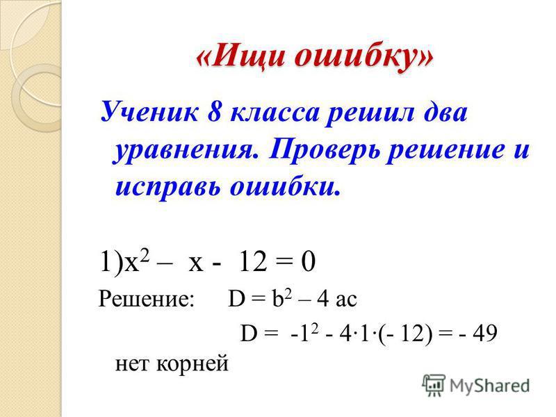 «Ищи ошибку » Ученик 8 класса решил два уравнения. Проверь решение и исправь ошибки. 1)х 2 – x - 12 = 0 Решение: D = b 2 – 4 ac D = -1 2 - 41(- 12) = - 49 нет корней