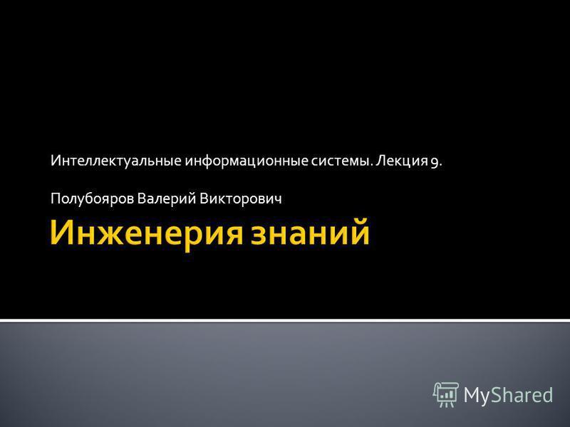 Интеллектуальные информационные системы. Лекция 9. Полубояров Валерий Викторович