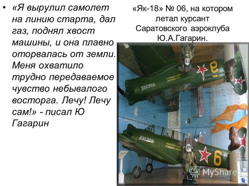 «Як-18» 06, на котором летал курсант Саратовского аэроклуба Ю.А.Гагарин. «Я вырулил самолет на линию старта, дал газ, поднял хвост машины, и она плавно оторвалась от земли. Меня охватило трудно передаваемое чувство небывалого восторга. Лечу! Лечу сам