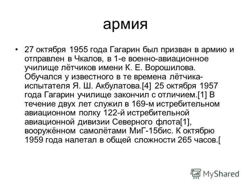 армия 27 октября 1955 года Гагарин был призван в армию и отправлен в Чкалов, в 1-е военно-авиационное училище лётчиков имени К. Е. Ворошилова. Обучался у известного в те времена лётчика- испытателя Я. Ш. Акбулатова.[4] 25 октября 1957 года Гагарин уч
