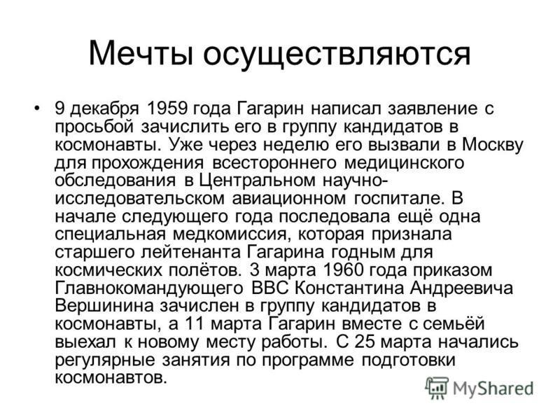 Мечты осуществляются 9 декабря 1959 года Гагарин написал заявление с просьбой зачислить его в группу кандидатов в космонавты. Уже через неделю его вызвали в Москву для прохождения всестороннего медицинского обследования в Центральном научно- исследов