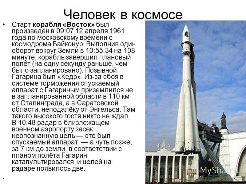 Человек в космосе Старт корабля «Восток» был произведён в 09:07 12 апреля 1961 года по московскому времени с космодрома Байконур. Выполнив один оборот вокруг Земли в 10:55:34 на 108 минуте, корабль завершил плановый полёт (на одну секунду раньше, чем