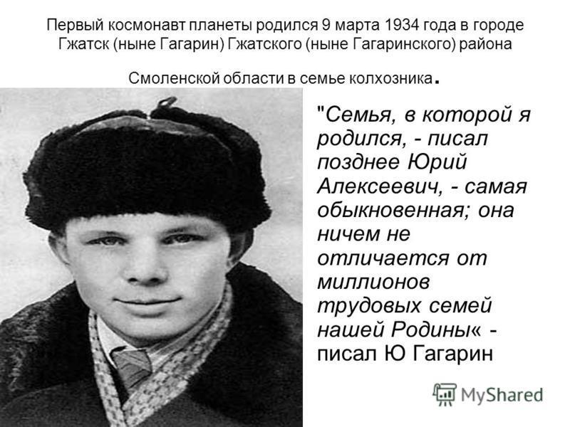 Первый космонавт планеты родился 9 марта 1934 года в городе Гжатск (ныне Гагарин) Гжатского (ныне Гагаринского) района Смоленской области в семье колхозника.