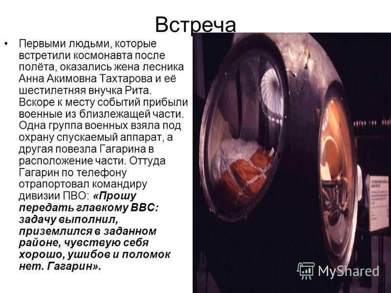Встреча Первыми людьми, которые встретили космонавта после полёта, оказались жена лесника Анна Акимовна Тахтарова и её шестилетняя внучка Рита. Вскоре к месту событий прибыли военные из близлежащей части. Одна группа военных взяла под охрану спускаем
