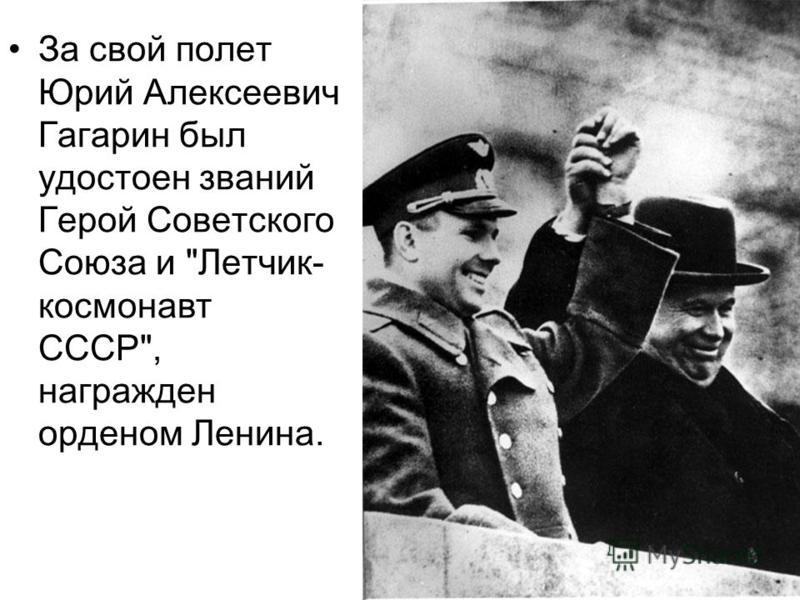 За свой полет Юрий Алексеевич Гагарин был удостоен званий Герой Советского Союза и Летчик- космонавт СССР, награжден орденом Ленина.
