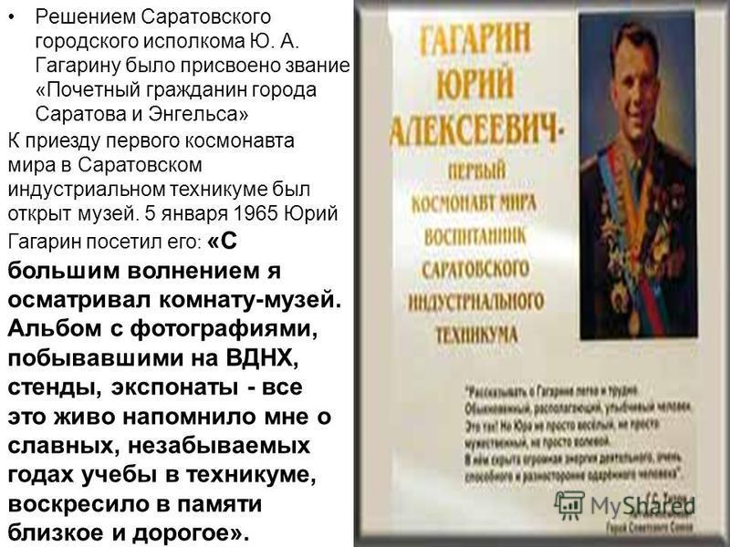 Решением Саратовского городского исполкома Ю. А. Гагарину было присвоено звание «Почетный гражданин города Саратова и Энгельса» К приезду первого космонавта мира в Саратовском индустриальном техникуме был открыт музей. 5 января 1965 Юрий Гагарин посе