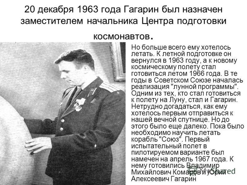 20 декабря 1963 года Гагарин был назначен заместителем начальника Центра подготовки космонавтов. Но больше всего ему хотелось летать. К летной подготовке он вернулся в 1963 году, а к новому космическому полету стал готовиться летом 1966 года. В те го