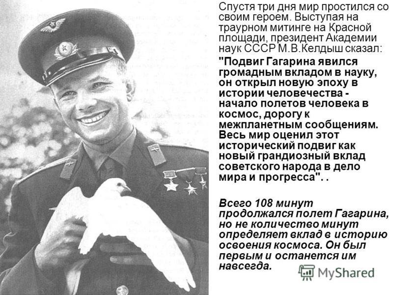 Спустя три дня мир простился со своим героем. Выступая на траурном митинге на Красной площади, президент Академии наук СССР М.В.Келдыш сказал: