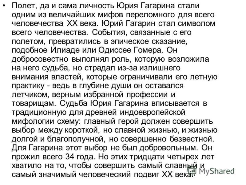 Полет, да и сама личность Юрия Гагарина стали одним из величайших мифов переломного для всего человечества XX века. Юрий Гагарин стал символом всего человечества. События, связанные с его полетом, превратились в эпическое сказание, подобное Илиаде ил