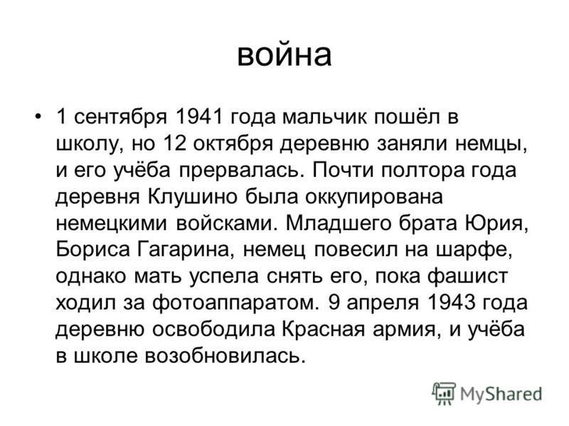 война 1 сентября 1941 года мальчик пошёл в школу, но 12 октября деревню заняли немцы, и его учёба прервалась. Почти полтора года деревня Клушино была оккупирована немецкими войсками. Младшего брата Юрия, Бориса Гагарина, немец повесил на шарфе, однак