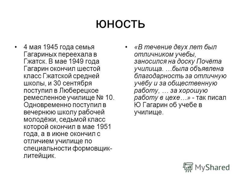 юность 4 мая 1945 года семья Гагариных переехала в Гжатск. В мае 1949 года Гагарин окончил шестой класс Гжатской средней школы, и 30 сентября поступил в Люберецкое ремесленное училище 10. Одновременно поступил в вечернюю школу рабочей молодёжи, седьм