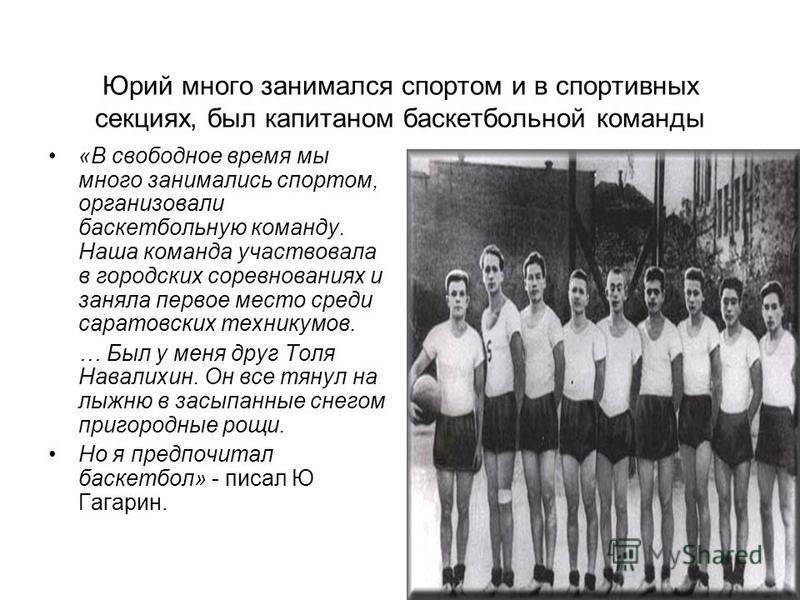 Юрий много занимался спортом и в спортивных секциях, был капитаном баскетбольной команды «В свободное время мы много занимались спортом, организовали баскетбольную команду. Наша команда участвовала в городских соревнованиях и заняла первое место сред