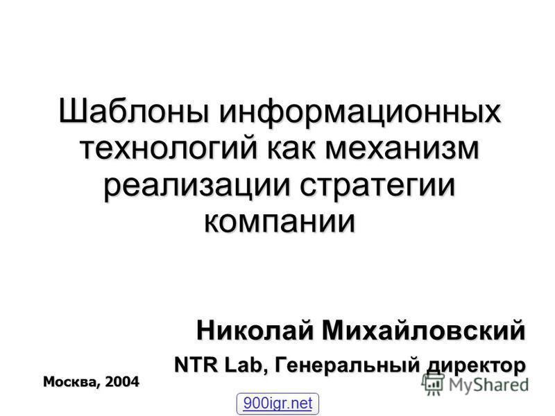 Шаблоны информационных технологий как механизм реализации стратегии компании Николай Михайловский NTR Lab, Генеральный директор Москва, 2004 900igr.net