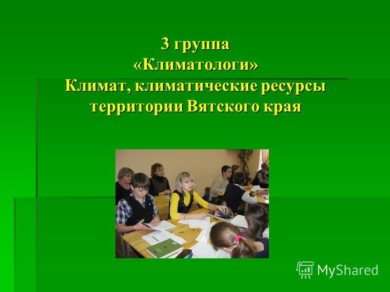 3 группа «Климатологи» Климат, климатические ресурсы территории Вятского края