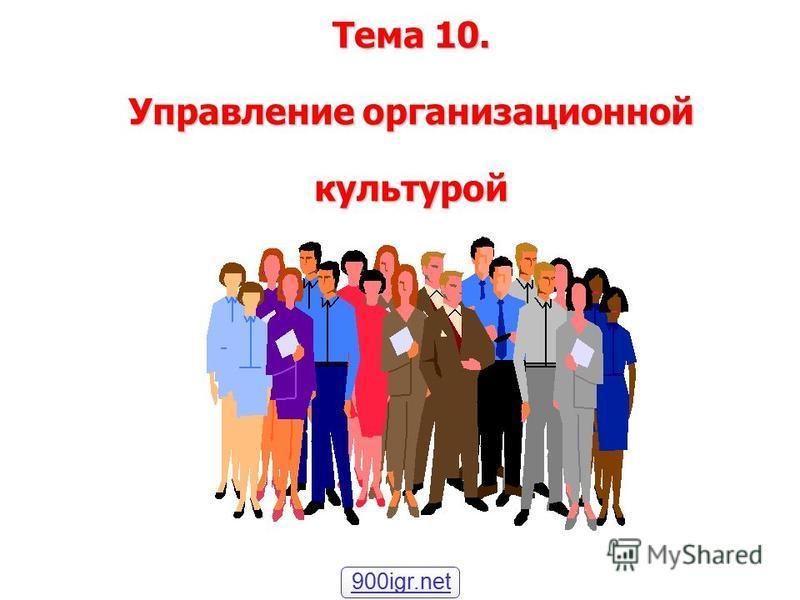 Тема 10. Управление организационной культурой 900igr.net