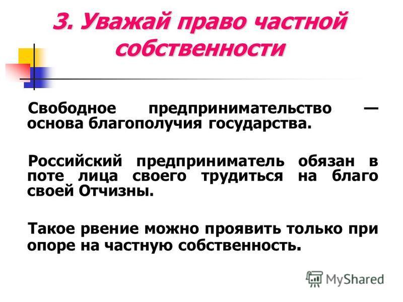 3. Уважай право частной собственности Свободное предпринимательство основа благополучия государства. Российский предприниматель обязан в поте лица своего трудиться на благо своей Отчизны. Такое рвение можно проявить только при опоре на частную собств