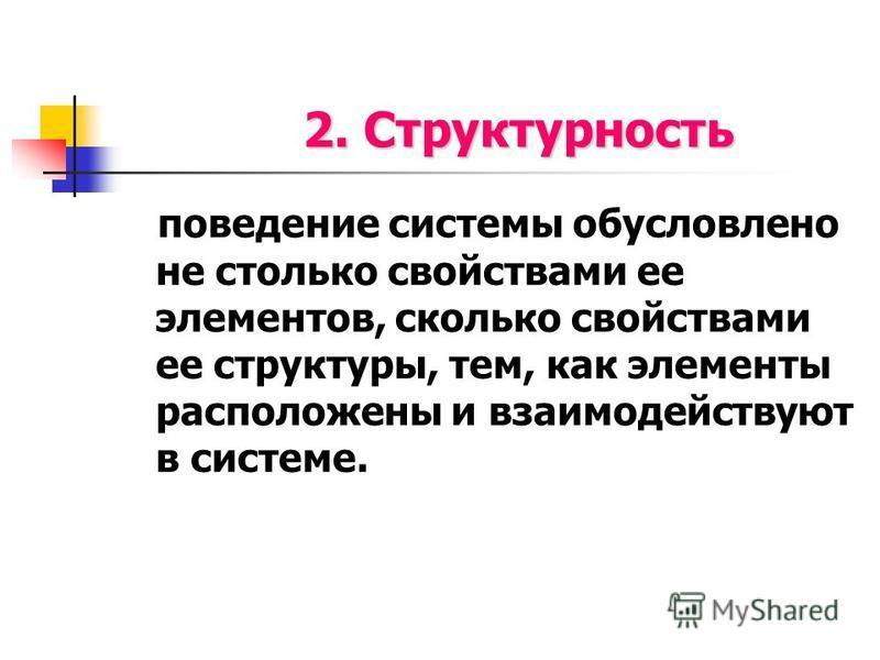 2. Структурность поведение системы обусловлено не столько свойствами ее элементов, сколько свойствами ее структуры, тем, как элементы расположены и взаимодействуют в системе.