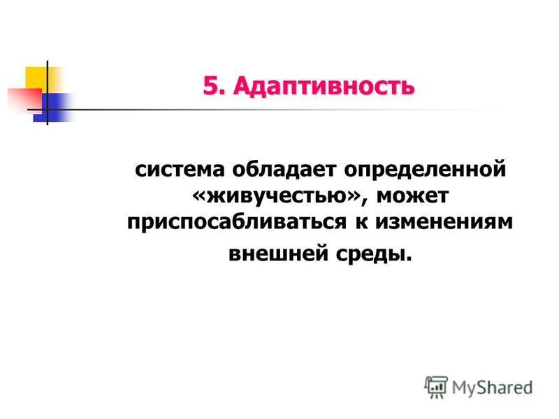 5. Адаптивность система обладает определенной «живучестью», может приспосабливаться к изменениям внешней среды.